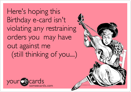 Here's hoping this Birthday e-card isn't violating any restraining orders you  may have out against me                      %28still thinking of you....%29