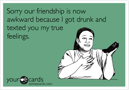 Sorry our friendship is now awkward because I got drunk and texted you my true feelings.