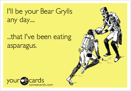 I'll be your Bear Grylls any day....  ...that I've been eating asparagus.