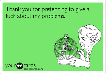 Thank you for pretending to give a fuck about my problems.
