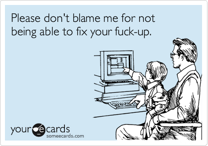 Please don't blame me for not being able to fix your fuck-up.