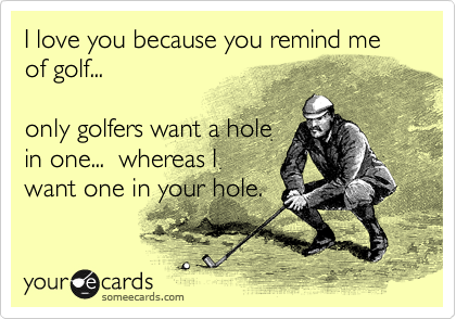 I love you because you remind me of golf...  only golfers want a hole in one...  whereas I want one in your hole.