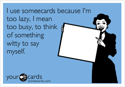 I use someecards because I'm too lazy, I mean too busy, to think of something witty to say myself.