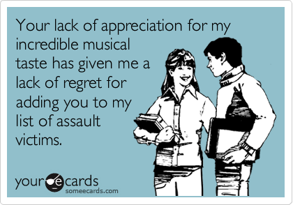 Your lack of appreciation for my incredible musical taste has given me a lack of regret for adding you to my list of assault victims.