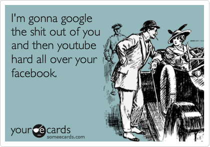 I'm gonna google the shit out of you and then youtube hard all over your facebook.