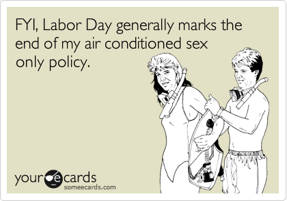 FYI, Labor Day generally marks the end of my air conditioned sex only policy.