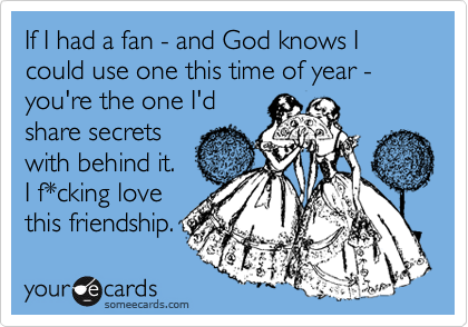 If I had a fan - and God knows I could use one this time of year -you're the one I'd share secrets with behind it. I f*cking love this friendship.