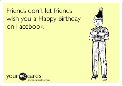 Friends don't let friends wish you a Happy Birthday on Facebook.