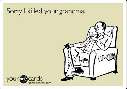 Sorry I killed your grandma.