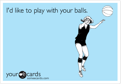 I'd like to play with your balls.
