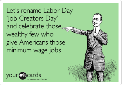 """Let's rename Labor Day  """"Job Creators Day"""" and celebrate those  wealthy few who  give Americans those minimum wage jobs"""