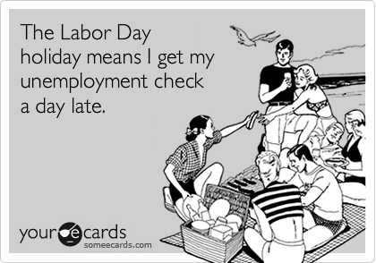 The Labor Day  holiday means I get my unemployment check a day late.