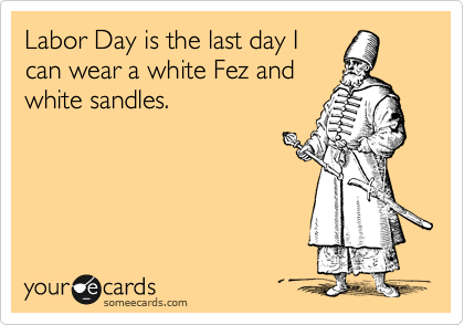 Labor Day is the last day I can wear a white Fez and white sandles.