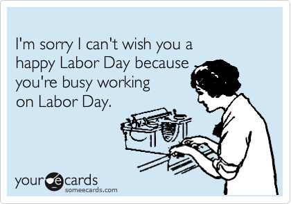 I'm sorry I can't wish you a happy Labor Day because you're busy working on Labor Day.