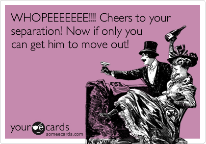 WHOPEEEEEEE!!!! Cheers to your separation! Now if only you can get him to move out!