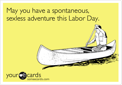 May you have a spontaneous, sexless adventure this Labor Day.