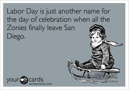 Labor Day is just another name for the day of celebration when all the Zonies finally leave San  Diego.