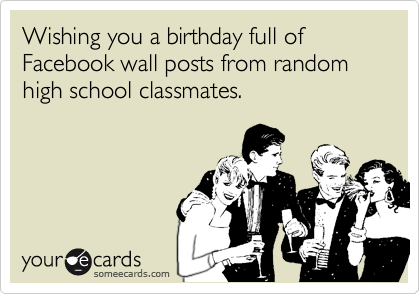Wishing you a birthday full of Facebook wall posts from random high school classmates.