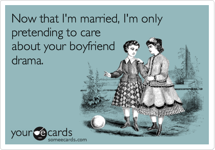 Now that I'm married, I'm only pretending to care about your boyfriend drama.