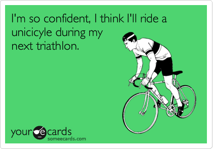I'm so confident, I think I'll ride a unicicyle during my next triathlon.