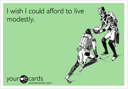 I wish I could afford to live modestly.
