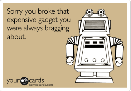 Sorry you broke that expensive gadget you were always bragging about.