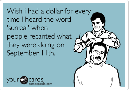 Wish i had a dollar for every time I heard the word 'surreal' when  people recanted what they were doing on  September 11th.