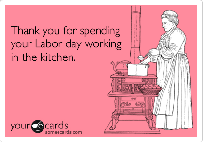 Thank you for spending  your Labor day working  in the kitchen.