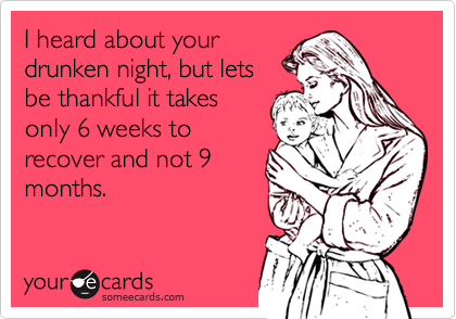 I heard about your drunken night, but lets be thankful it takes only 6 weeks to recover and not 9 months.