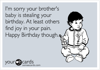 I'm sorry your brother's baby is stealing your birthday. At least others find joy in your pain. Happy Birthday though.