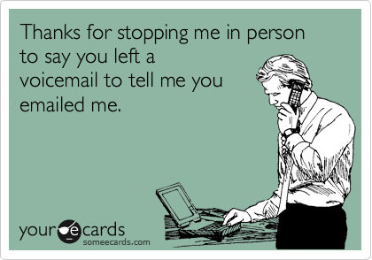 Thanks for stopping me in person to say you left a voicemail to tell me you emailed me.