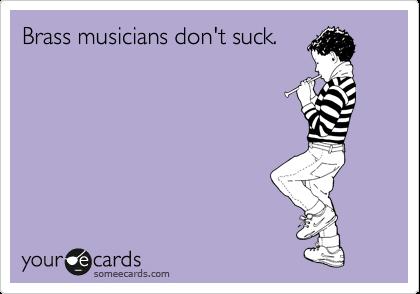 Brass musicians don't suck.