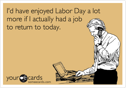 I'd have enjoyed Labor Day a lot more if I actually had a job to return to today.