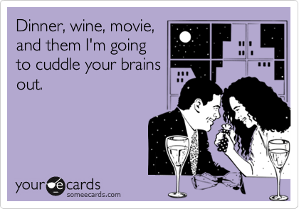 Dinner, wine, movie, and them I'm going to cuddle your brains out.