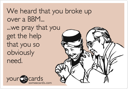 We heard that you broke up over a BBM... ...we pray that you get the help that you so obviously need.