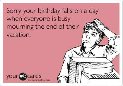 Sorry your birthday falls on a day when everyone is busy mourning the end of their vacation.