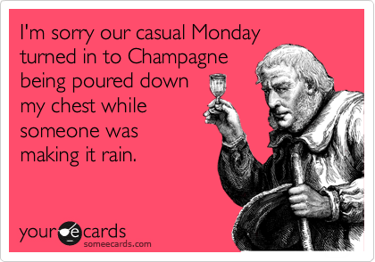 I'm sorry our casual Monday turned in to Champagne being poured down my chest while someone was making it rain.