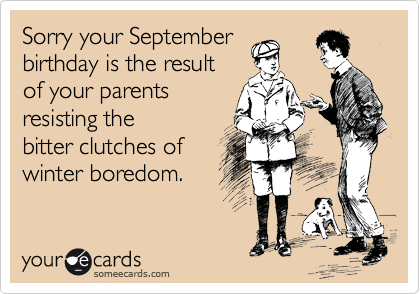 Sorry your September birthday is the result of your parents  resisting the bitter clutches of winter boredom.