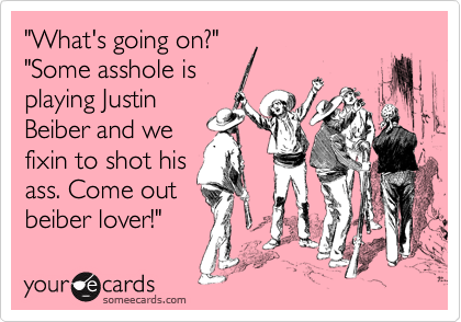 """""""What's going on?"""" """"Some asshole is playing Justin Beiber and we fixin to shot his ass. Come out  beiber lover!"""""""