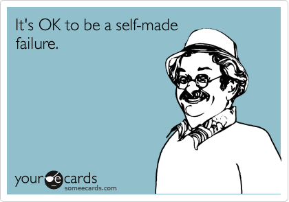 It's OK to be a self-made failure.