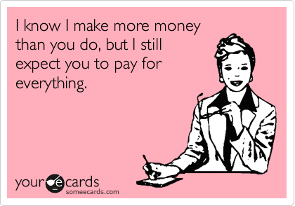I know I make more money than you do, but I still expect you to pay for everything.