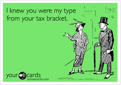 I knew you were my type  from your tax bracket.