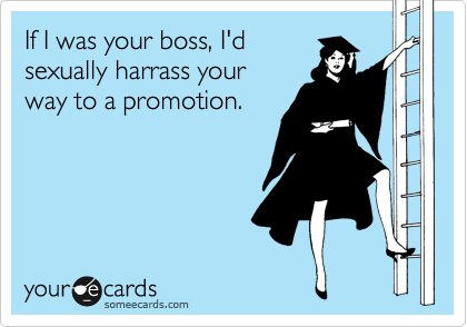 If I was your boss, I'd sexually harrass your way to a promotion.
