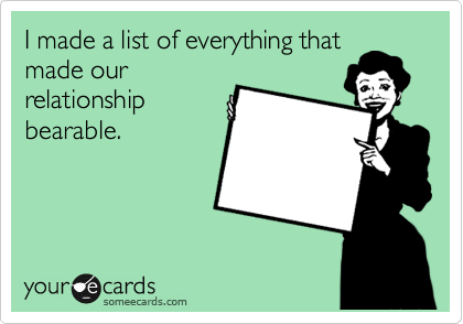 I made a list of everything that made our relationship bearable.
