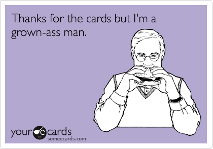 Thanks for the cards but I'm a grown-ass man.