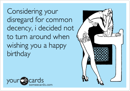 Considering your disregard for common decency, i decided not to turn around when wishing you a happy birthday