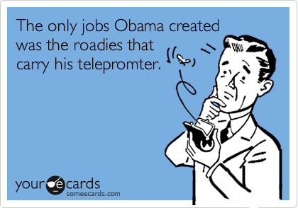 The only jobs Obama created was the roadies that carry his telepromter.