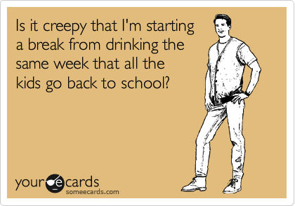 Is it creepy that I'm starting   a break from drinking the same week that all the  kids go back to school?
