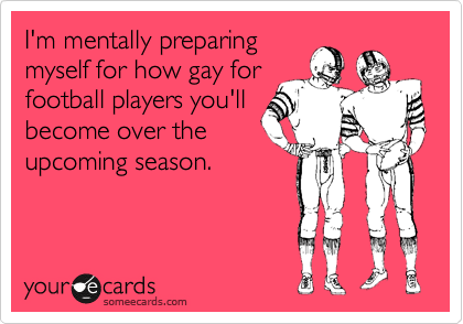 I'm mentally preparing myself for how gay for football players you'll become over the upcoming season.