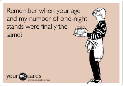 Remember when your age and my number of one-night stands were finally the same?